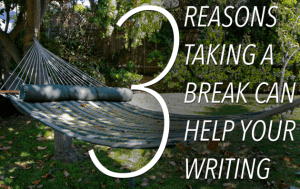 "From The Write Practice ""3 reasons you should take a break from your writing"